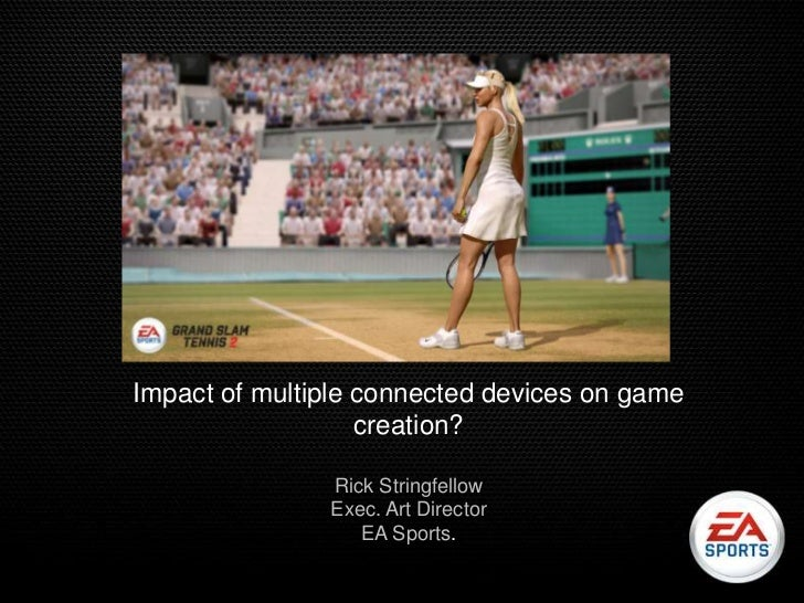 Impact of multiple connected devices on game                   creation?               Rick Stringfellow               Exe...