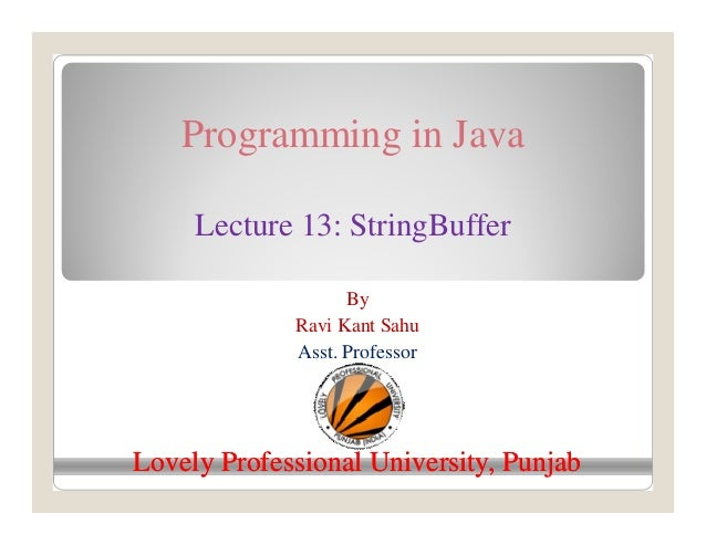 Programming in Java Lecture 13: StringBuffer By Ravi Kant Sahu Asst. Professor Lovely Professional University, PunjabLovel...