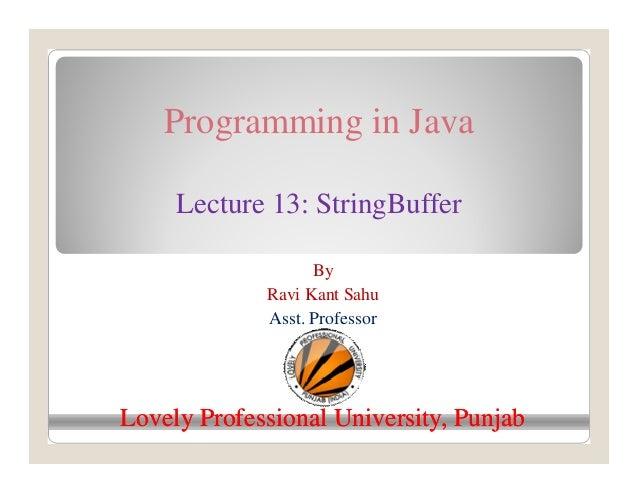 Programming in Java Lecture 13: StringBuffer By Ravi Kant Sahu Asst. Professor Lovely Professional University, PunjabLovel...