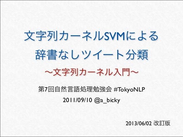文字列カーネルSVMによる辞書なしツイート分類∼文字列カーネル入門∼第7回自然言語処理勉強会 #TokyoNLP2011/09/10 @a_bicky2013/06/02 改訂版