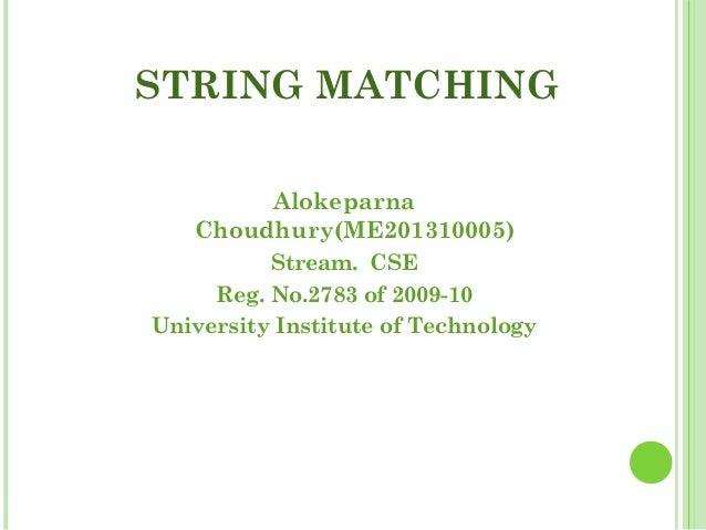 STRING MATCHING Alokeparna Choudhury(ME201310005) Stream. CSE Reg. No.2783 of 2009-10 University Institute of Technology