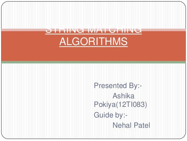 Presented By:- Ashika Pokiya(12TI083) Guide by:- Nehal Patel STRING MATCHING ALGORITHMS
