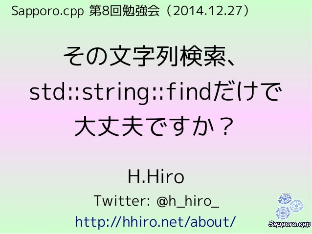 Sapporo.cpp 第8回勉強会(2014.12.27) その文字列検索、 std::string::findだけで 大丈夫ですか? H.Hiro Twitter: @h_hiro_ http://hhiro.net/about/