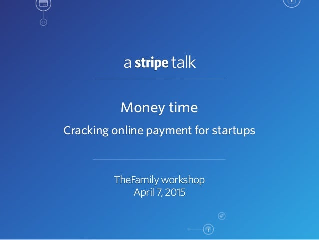 a talk TheFamily workshop April 7, 2015 Money time Cracking online payment for startups