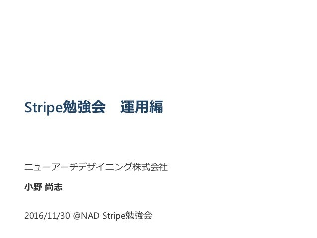 Stripe勉強会 運用編 ニューアーチデザイニング株式会社 小野 尚志 2016/11/30 @NAD Stripe勉強会