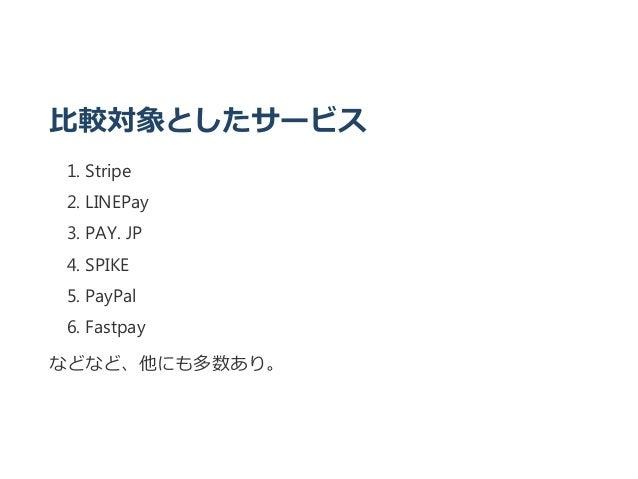 比較対象としたサービス 1. Stripe 2. LINEPay 3. PAY. JP 4. SPIKE 5. PayPal 6. Fastpay などなど、他にも多数あり。