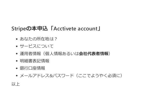 Stripeの本申込「Acctivete account」 あなたの所在地は? サービスについて 運用者情報(個人情報あるいは会社代表者情報) 明細書表記情報 銀行口座情報 メールアドレス&パスワード(ここでようやく必須に) 以上