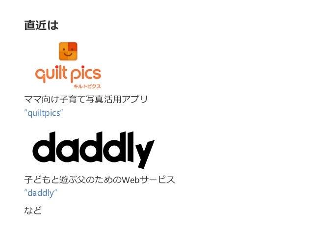 """直近は ママ向け子育て写真活用アプリ """"quiltpics"""" 子どもと遊ぶ父のためのWebサービス """"daddly"""" など"""