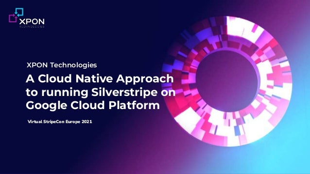 1 | xpon.ai © 2021 XPON Technologies Pty Ltd A Cloud Native Approach to running Silverstripe on Google Cloud Platform XPON...
