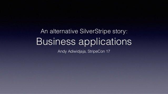 An alternative SilverStripe story:  Business applications Andy Adiwidjaja, StripeCon 17