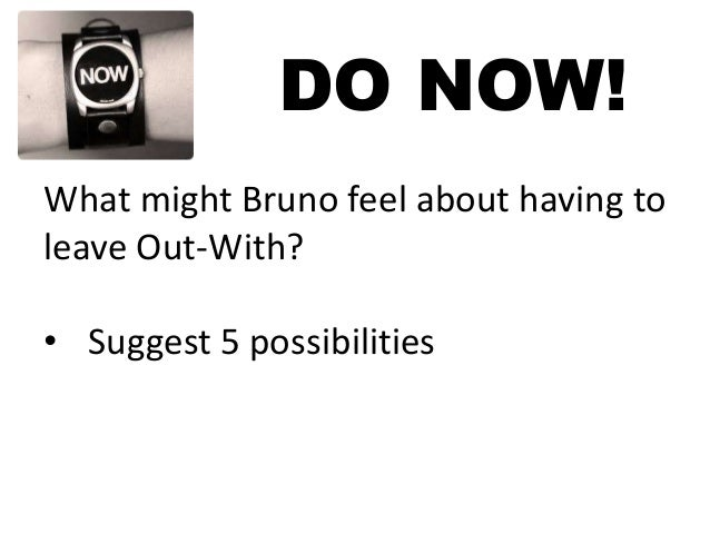 DO NOW! What might Bruno feel about having to leave Out-With? • Suggest 5 possibilities
