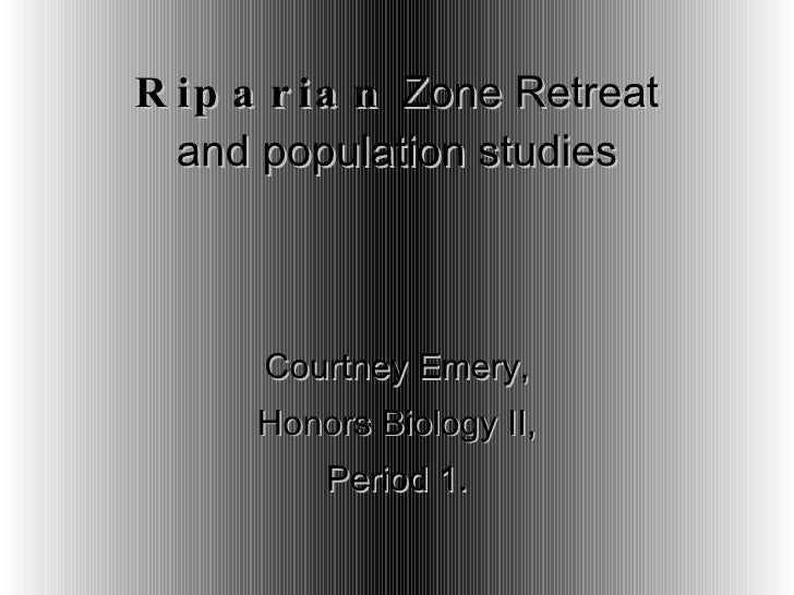 Riparian  Zone Retreat and population studies Courtney Emery, Honors Biology II, Period 1.