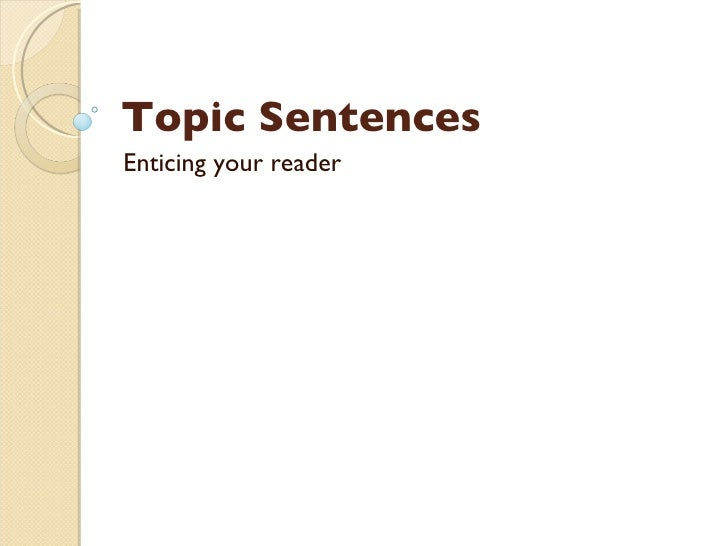 Topic Sentences Enticing your reader