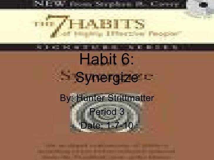 Habit 6: Synergize By: Hunter Strittmatter Period 3 Date: 1-7-10