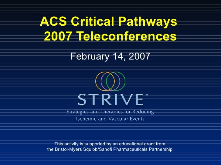ACS Critical Pathways  2007 Teleconferences This activity is supported by an educational grant from  the Bristol-Myers Squ...