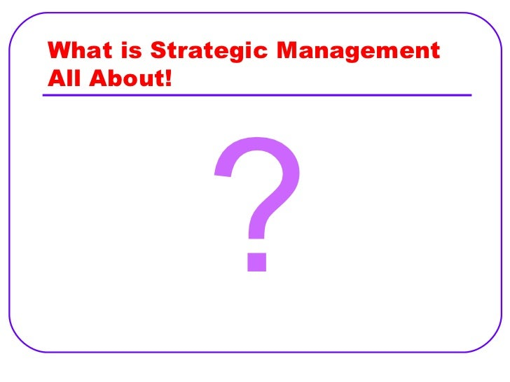 What is Strategic Management All About! <ul><li>? </li></ul>
