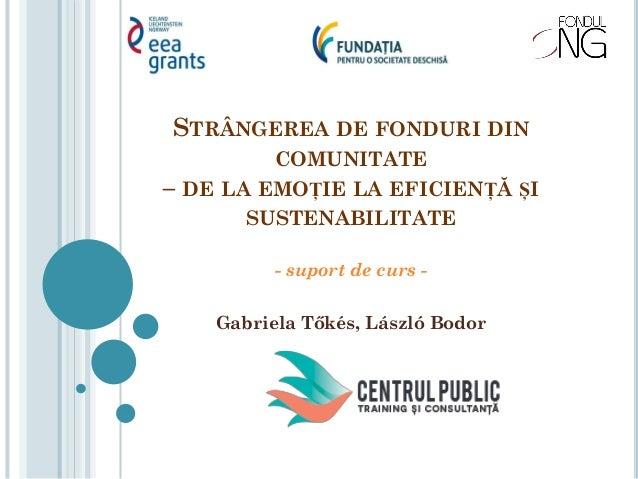 STRÂNGEREA DE FONDURI DIN COMUNITATE – DE LA EMOȚIE LA EFICIENȚĂ ȘI SUSTENABILITATE - suport de curs - Gabriela Tőkés, Lás...