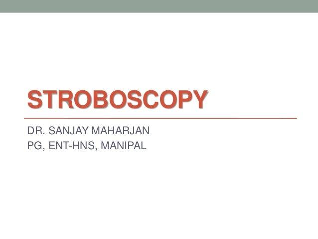 STROBOSCOPY DR. SANJAY MAHARJAN PG, ENT-HNS, MANIPAL