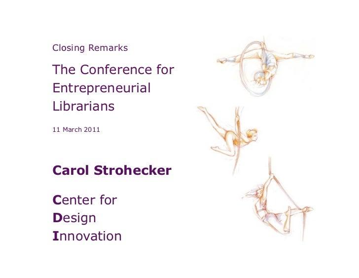 Closing RemarksThe Conference forEntrepreneurialLibrarians11 March 2011Carol StroheckerCenter forDesignInnovation