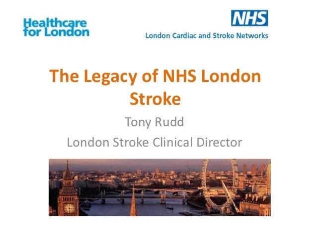 The Legacy of NHS London         Stroke          Tony Rudd London Stroke Clinical Director