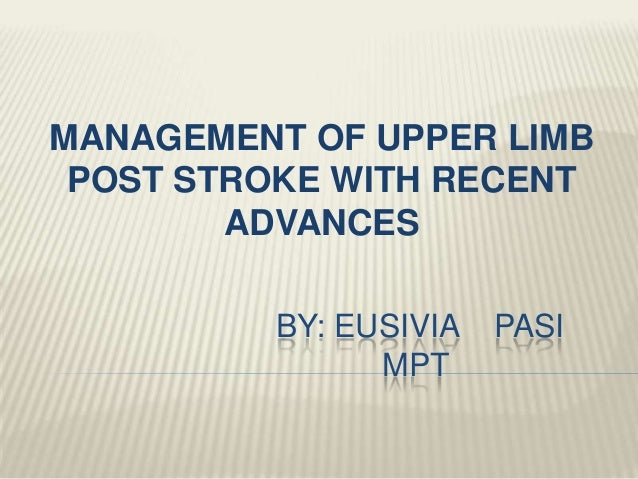 BY: EUSIVIA PASI MPT MANAGEMENT OF UPPER LIMB POST STROKE WITH RECENT ADVANCES