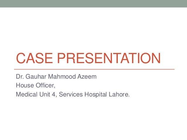 CASE PRESENTATION  Dr. Gauhar Mahmood Azeem  House Officer,  Medical Unit 4, Services Hospital Lahore.