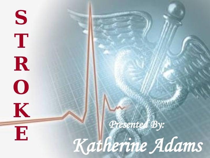 STROKE Presented By: Katherine Adams