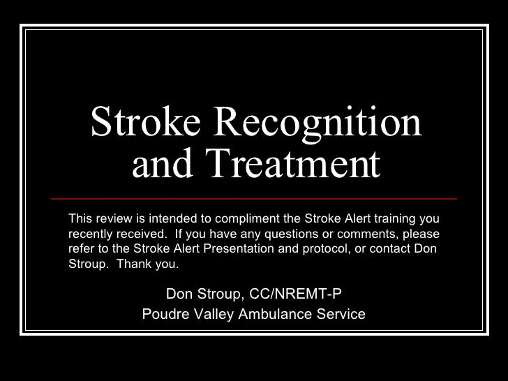 Stroke Recognition and Treatment Don Stroup, CC/NREMT-P Poudre Valley Ambulance Service This review is intended to complim...