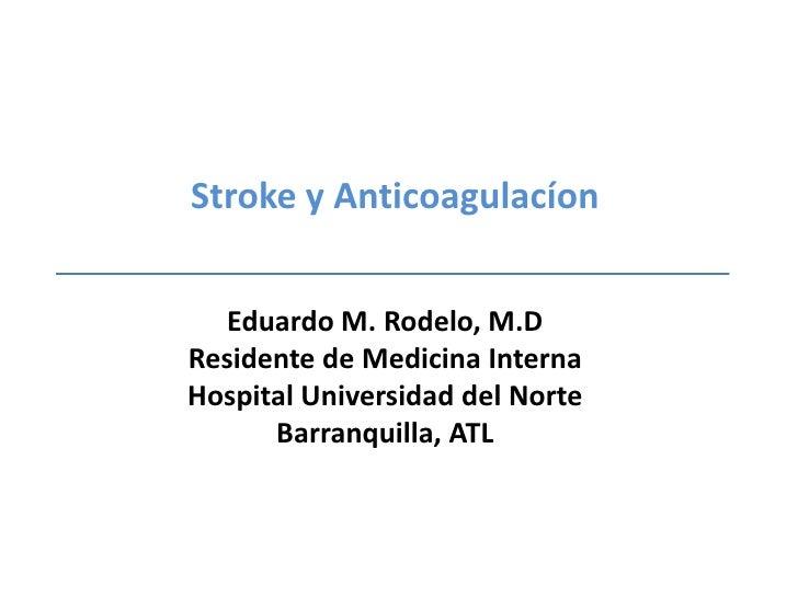 Stroke y Anticoagulacíon<br />Eduardo M. Rodelo, M.D<br />Residente de Medicina Interna<br />Hospital Universidad del Nort...