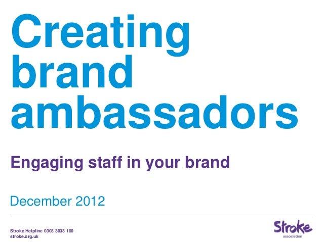 CreatingbrandambassadorsEngaging staff in your brandDecember 2012Stroke Helpline 0303 3033 100stroke.org.uk