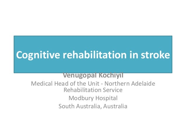 Cognitive rehabilitation in stroke Venugopal Kochiyil Medical Head of the Unit - Northern Adelaide Rehabilitation Service ...