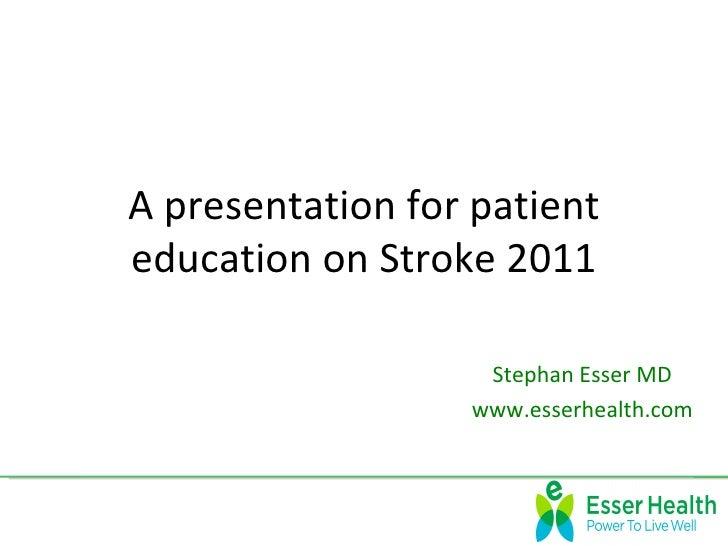 A presentation for patienteducation on Stroke 2011                   Stephan Esser MD                  www.esserhealth.com