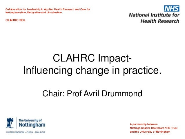 CLAHRC Impact- Influencing change in practice. Chair: Prof Avril Drummond A partnership between Nottinghamshire Healthcare...