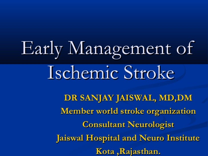 Early Management of   Ischemic Stroke     DR SANJAY JAISWAL, MD,DM    Member world stroke organization          Consultant...