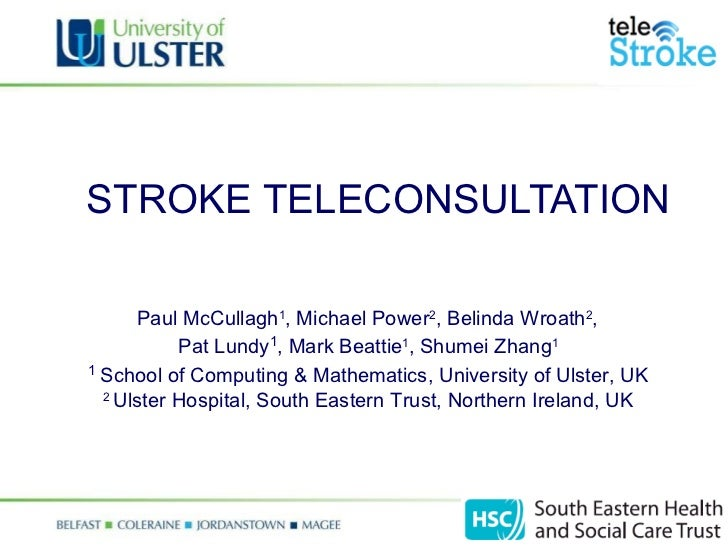 STROKE TELECONSULTATION   Paul McCullagh 1 , Michael Power 2 , Belinda Wroath 2 ,  Pat Lundy 1 , Mark Beattie 1 , Shumei Z...