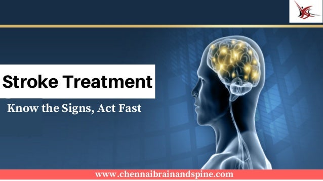 www.chennaibrainandspine.com Stroke Treatment Know the Signs, Act Fast