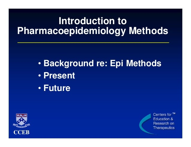Introduction to Pharmacoepidemiology Methods • Background re: Epi Methods • Present • Future  CCEB