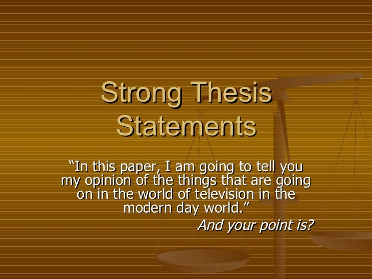 "Strong Thesis Statements "" In this paper, I am going to tell you my opinion of the things that are going on in the world o..."