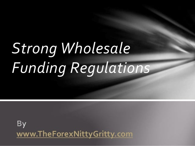 Strong Wholesale Funding Regulations www.TheForexNittyGritty.com