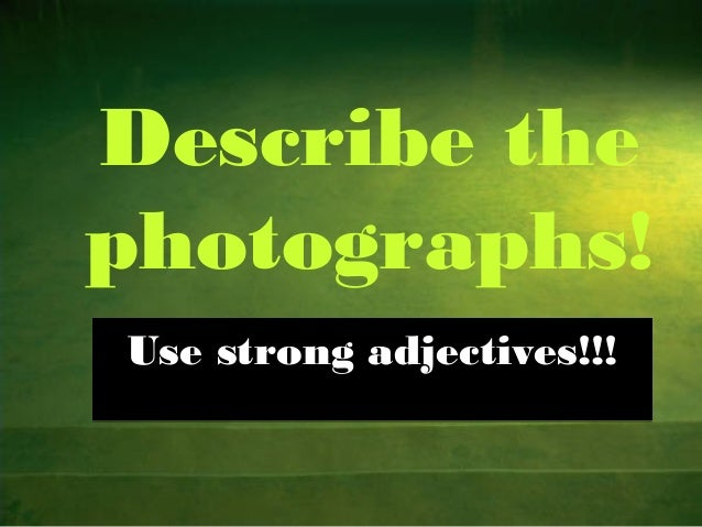 Describe the photographs! Use strong adjectives!!!