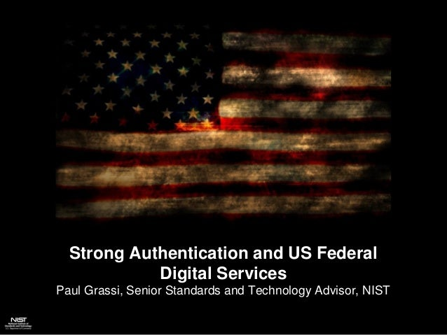 Strong Authentication and US Federal Digital Services Paul Grassi, Senior Standards and Technology Advisor, NIST