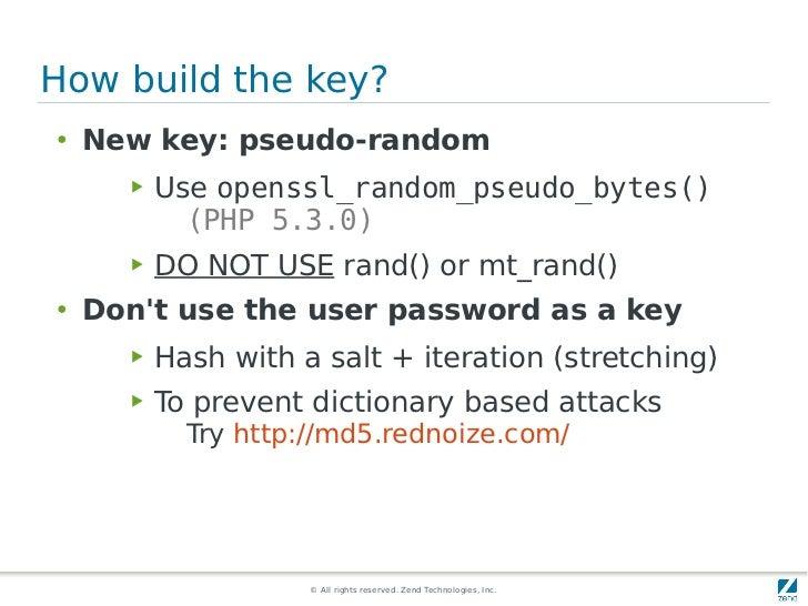 How build the key?●   New key: pseudo-random      ▶   Use openssl_random_pseudo_bytes()            (PHP 5.3.0)      ▶   DO...