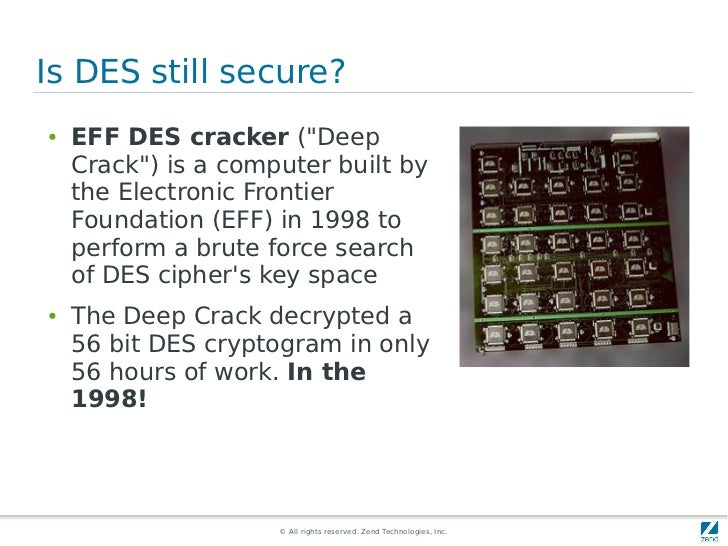"""Is DES still secure?●   EFF DES cracker (""""Deep    Crack"""") is a computer built by    the Electronic Frontier    Foundation ..."""