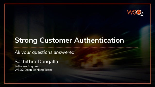 Strong Customer Authentication Sachithra Dangalla Software Engineer WSO2 Open Banking Team All your questions answered
