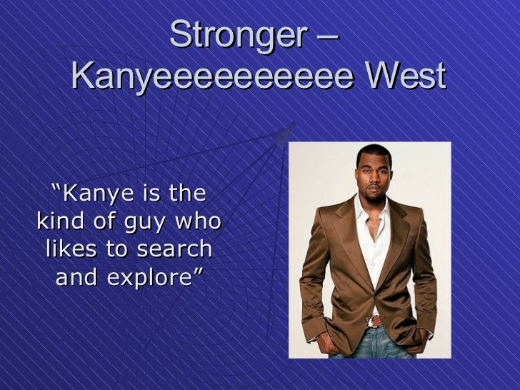 "Stronger –  Kanyeeeeeeeeee West "" Kanye is the kind of guy who likes to search and explore"""