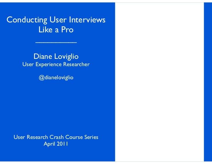 Conducting User Interviews        Like a Pro         __________        Diane Loviglio    User Experience Researcher       ...