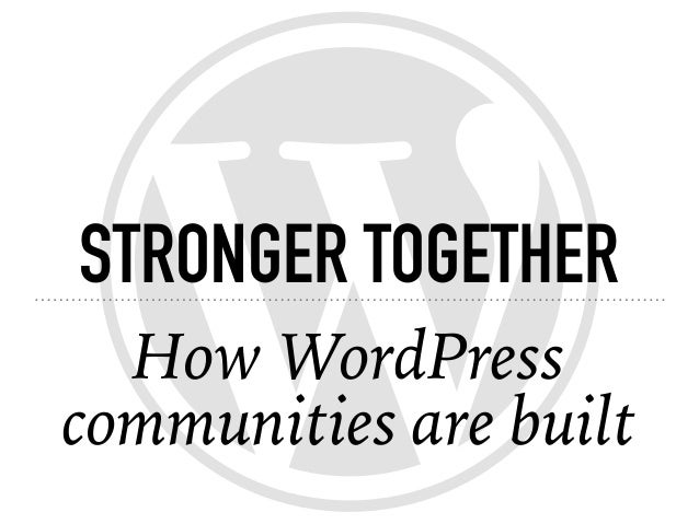STRONGER TOGETHER How WordPress communities are built