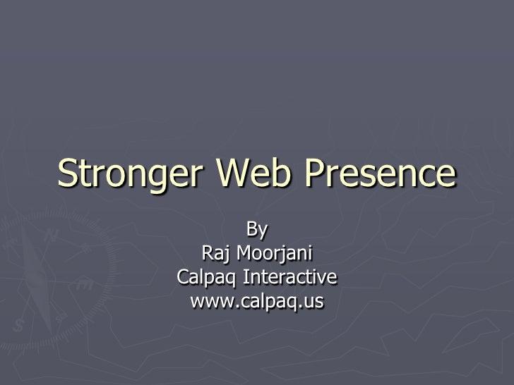 Stronger Web Presence<br />By<br />Raj Moorjani<br />Calpaq Interactive<br />www.calpaq.us<br />