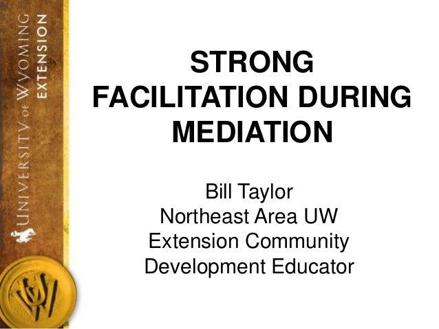 STRONGFACILITATION DURING     MEDIATION         Bill Taylor    Northeast Area UW   Extension Community   Development Educa...
