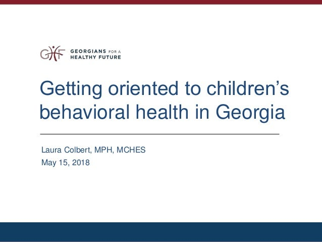 Getting oriented to children's behavioral health in Georgia Laura Colbert, MPH, MCHES May 15, 2018
